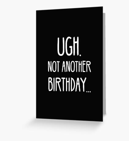 UGH. NOT ANOTHER BIRTHDAY Greeting Card