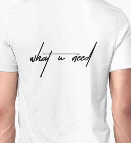 What U Need Unisex T-Shirt