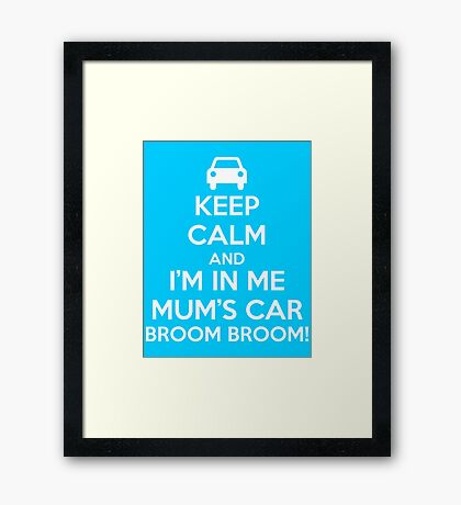 Keep Calm and I'm in Me Mum's Car! Framed Print