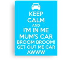 Keep Calm and I'm in Me Mum's Car! Canvas Print