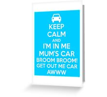Keep Calm and I'm in Me Mum's Car! Greeting Card
