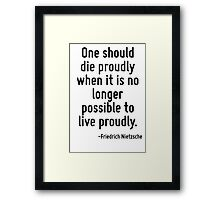 One should die proudly when it is no longer possible to live proudly. Framed Print