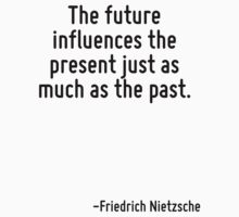 The future influences the present just as much as the past. by Quotr