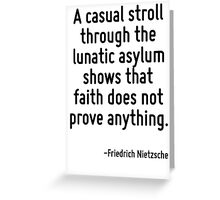 A casual stroll through the lunatic asylum shows that faith does not prove anything. Greeting Card