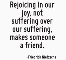 Rejoicing in our joy, not suffering over our suffering, makes someone a friend. by Quotr