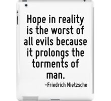 Hope in reality is the worst of all evils because it prolongs the torments of man. iPad Case/Skin