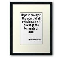 Hope in reality is the worst of all evils because it prolongs the torments of man. Framed Print