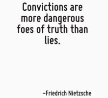 Convictions are more dangerous foes of truth than lies. by Quotr
