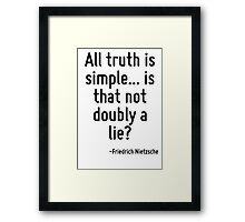 All truth is simple... is that not doubly a lie? Framed Print