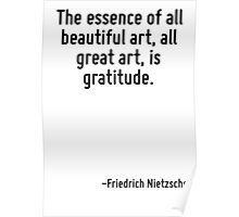 The essence of all beautiful art, all great art, is gratitude. Poster