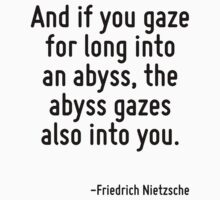 And if you gaze for long into an abyss, the abyss gazes also into you. by Quotr