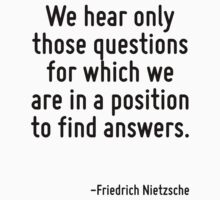We hear only those questions for which we are in a position to find answers. by Quotr
