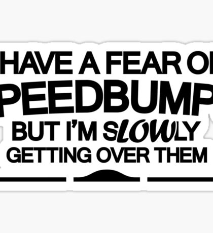 I have a fear of SPEEDBUMPS (6) Sticker