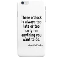 Three o'clock is always too late or too early for anything you want to do. iPhone Case/Skin
