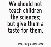 We should not teach children the sciences; but give them a taste for them. by Quotr