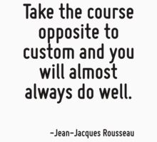 Take the course opposite to custom and you will almost always do well. by Quotr