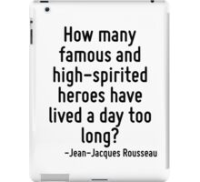 How many famous and high-spirited heroes have lived a day too long? iPad Case/Skin