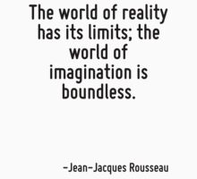 The world of reality has its limits; the world of imagination is boundless. by Quotr