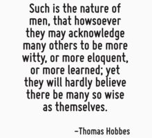 Such is the nature of men, that howsoever they may acknowledge many others to be more witty, or more eloquent, or more learned; yet they will hardly believe there be many so wise as themselves. by Quotr