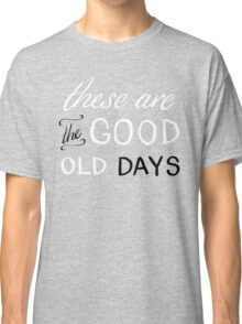 These Are The Good Old Days Classic T-Shirt