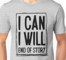 I CAN, I WILL, end of story! Unisex T-Shirt