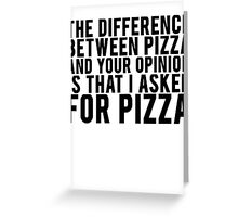THE DIFFERENCE BETWEEN PIZZA AND YOUR OPINION Greeting Card