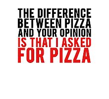 THE DIFFERENCE BETWEEN PIZZA AND YOUR OPINION Photographic Print