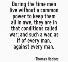 During the time men live without a common power to keep them all in awe, they are in that conditions called war; and such a war, as if of every man, against every man. by Quotr