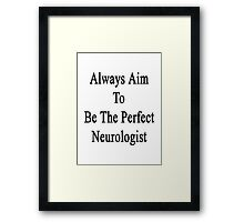 Always Aim To Be The Perfect Neurologist  Framed Print