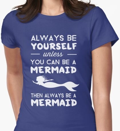 Always be yourself unless you can be a Mermaid then always be a mermaid Womens Fitted T-Shirt