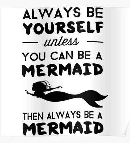 Always be yourself unless you can be a Mermaid then always be a mermaid Poster
