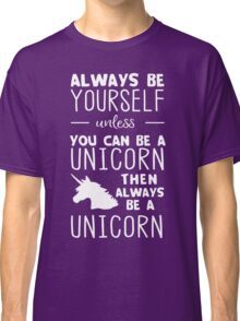 Always be yourself unless you can be a unicorn then always be a unicorn Classic T-Shirt