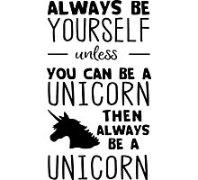 Always be yourself unless you can be a unicorn then always be a unicorn Photographic Print