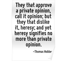 They that approve a private opinion, call it opinion; but they that dislike it, heresy; and yet heresy signifies no more than private opinion. Poster