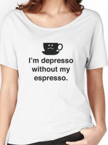 I'm Depresso Without My Espresso Women's Relaxed Fit T-Shirt