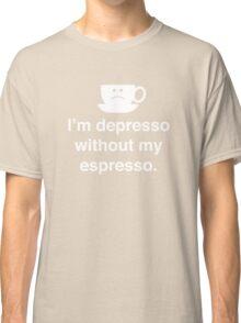 I'm Depresso Without My Espresso Classic T-Shirt
