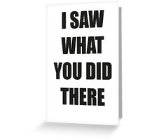 I Saw What You Did There Greeting Card
