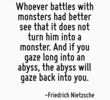 Whoever battles with monsters had better see that it does not turn him into a monster. And if you gaze long into an abyss, the abyss will gaze back into you. by Quotr