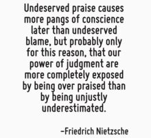 Undeserved praise causes more pangs of conscience later than undeserved blame, but probably only for this reason, that our power of judgment are more completely exposed by being over praised than by  by Quotr