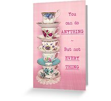 You can do ANYTHING. But not EVERYTHING. Tea cup version Greeting Card