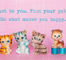 Just be you. Find your path. Do what makes you happy. by Zoe Power
