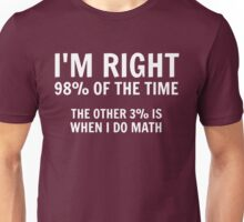 I'm right 98% of the time. The other 3% is when I do math Unisex T-Shirt