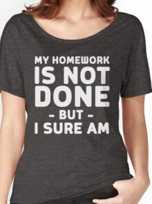 My homework is not done but I sure am Women's Relaxed Fit T-Shirt