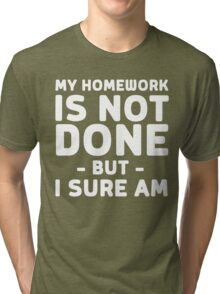 My homework is not done but I sure am Tri-blend T-Shirt