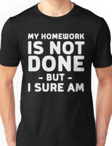 My homework is not done but I sure am Unisex T-Shirt