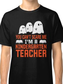 You Cant Scare Me I'm Kindergarten Teacher Halloween T-Shirt, Funny Teacher Gift Classic T-Shirt