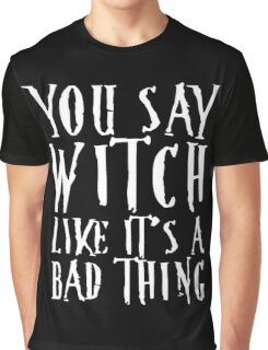 You Say Witch Like Bad Thing T-Shirt, Funny Halloween Gift Graphic T-Shirt