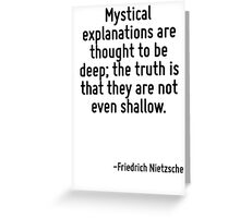 Mystical explanations are thought to be deep; the truth is that they are not even shallow. Greeting Card