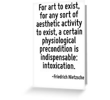 For art to exist, for any sort of aesthetic activity to exist, a certain physiological precondition is indispensable: intoxication. Greeting Card