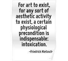 For art to exist, for any sort of aesthetic activity to exist, a certain physiological precondition is indispensable: intoxication. Poster